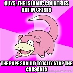 Slowpoke - guys, the islamic countries are in crises the pope should totally stop the crusades