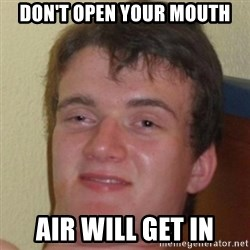 10guy - Don't open your mouth air will get in