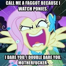 angry-fluttershy - Call me a faggot because I watch Ponies. I dare you. I double dare you, motherfucker.