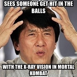 Jackie Chan - sees someone get hit in the balls with the x-ray vision in mortal kombat