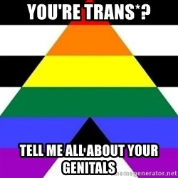 Bad Straight Ally - you're trans*? tell me all about your genitals