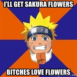 Oh Naruto - i'll get sakura flowers bitches love flowers