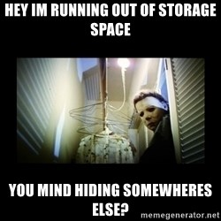 Michael Myers - Hey im running out of storage space you mind hiding somewheres else?