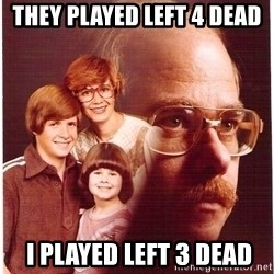 Vengeance Dad - they played left 4 dead  i played left 3 dead
