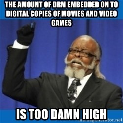 Too damn high - The amount of DRM embedded on to digital copies of movies and video games is too damn high