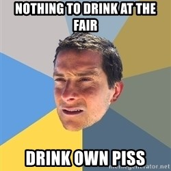 Bear Grylls - nothing to drink at the fair drink own piss