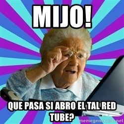 old lady - mijo! que pasa si abro el tal red tube?