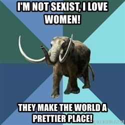 Misogyny Mastodon - i'm not sexist, i love women! they make the world a prettier place!