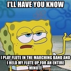 I'll have you know Spongebob - I'll have you know i play flute in the marching band and i held my flute up for an entire minute