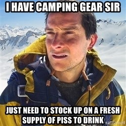 Bear Grylls - I have camping gear sir Just need to stock up on a fresh supply of PISS to drink