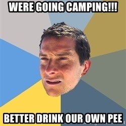 Bear Grylls - were going camping!!! Better drink our own pee