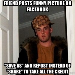 """Scumbag Steve - FRIEND POSTS FUNNY PICTURE ON FACEBOOK """"SAVE AS"""" AND REPOST INSTEAD OF """"SHARE"""" TO TAKE ALL THE CREDIT"""