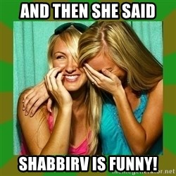 Laughing Girls  - AND THEN SHE SAID SHABBIRV IS FUNNY!