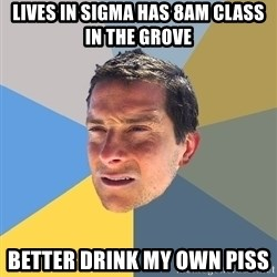 Bear Grylls - Lives in sigma has 8am class in the grove better drink my own piss