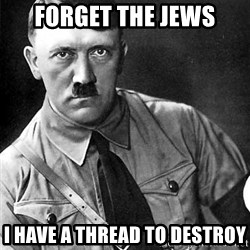 Hitler - fORGET THE JEWS I HAVE A THREAD TO DESTROY