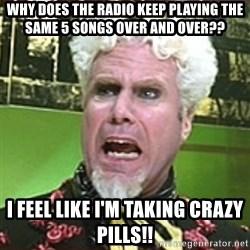 I Feel Like I'm Taking Crazy Pills!! - why does the radio keep playing the same 5 songs over and over?? i feel like i'm taking crazy pills!!