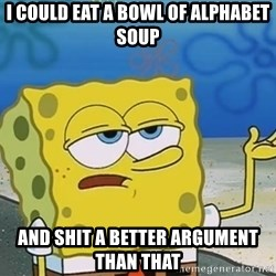 I'll have you know Spongebob - I could eat a bowl of alphabet soup And shit a better argument than that