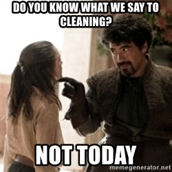 Not today arya - Do you know what we say to cleaning? not today