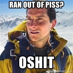 Bear Grylls Loneliness - ran out of piss? oshit