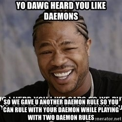 Yo Dawg heard you like - Yo dawg heard you like daemons so we gave u another daemon rule so you can rule with your daemon while playing with two daemon rules