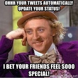 Willy Wonka - Ohhh your tweets automatically update your status! I bet your friends feel sooo special!