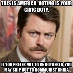 history ron swanson - This is America. Voting is your civic Duty. If you prefer not to be bothered, you may ship out to Communist China