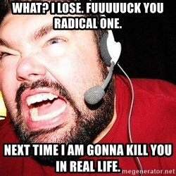 Angry Gamer - WHAT? I LOSE. FUUUUUCK YOU RADICAL ONE. NEXT TIME I AM GONNA KILL YOU IN REAL LIfe.