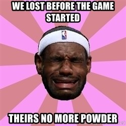 LeBron James - we lost before the game started theirs no more powder