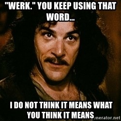 """Inigo Montoya - """"WERK."""" YOU KEEP USING THAT WORD...  I Do Not Think It Means What You Think It Means"""