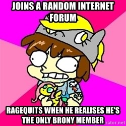 rabid idiot brony - joins a random internet forum ragequits when he realises he's the only brony member