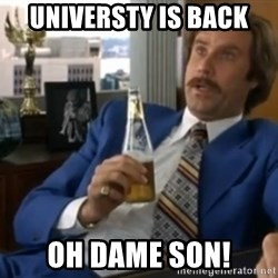 well that escalated quickly  - universty is back oh dame son!