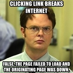 Dwight Schrute - Clicking link breaks internet FALSE. The page failed to load and the originating page was down.