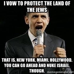 Expressive Obama - I vow to protect the land of the jews that is, new york, miami, hollywood.  You can go ahead and nuke israel, though.