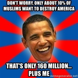 Obama - don't worry, only about 10% of muslims want to destroy america that's only 160 million... plus me