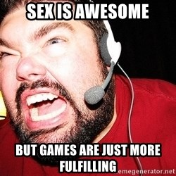 Angry Gamer - SEX IS AWESOME BUT GAMES ARE JUST MORE FULFILLING