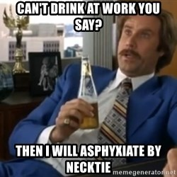 well that escalated quickly  - Can't Drink At Work you say? Then I will asphyxiate by necktie