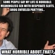 Drunk Charlie Sheen - SOME PEOPLE SAY MY LIFE IS HORRIBLE: MEANINGLESS SEX WITH DESPERATE SLUTS, DRUG ENFUELED PARTYING... wHAT HORRIBLE ABOUT THAT?