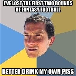 Bear Grylls - I've lost the first two rounds of fantasy football better drink my own piss
