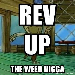 Rev Up Those Fryers - Rev UP                      The Weed Nigga