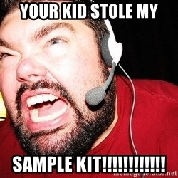 Angry Gamer - Your Kid stole My Sample kit!!!!!!!!!!!!
