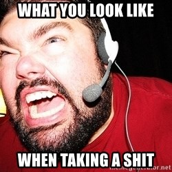 Angry Gamer - what you look like  when taking a shit