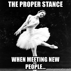 Pensive_Ballerina - the proper stanCe when Meeting new people...