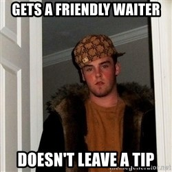 Scumbag Steve - gets a friendly waiter doesn't leave a tip