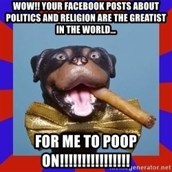 Triumph the Insult Comic Dog - Wow!! Your facebook posts about politics and religion are the greatist in the world... for me to poop on!!!!!!!!!!!!!!!!