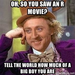 Willy Wonka - oh, so you saw an r movie? tell the world how much of a big boy you are