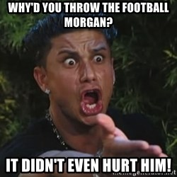 Flippinpauly - why'd you throw the football morgan? it didn't even hurt him!