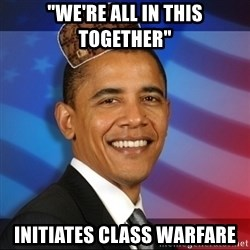 """Scumbag Obama - """"We're all in this together"""" Initiates class warfare"""