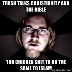 typical atheist - trash talks christianity and the bible too chicken shit to do the same to islam