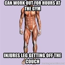 Scumbag Body #2 - Can work out for hours at the gym Injures leg getting off the couch