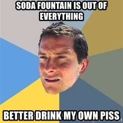 Bear Grylls - soda fountain is out of everything better drink my own piss